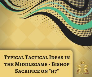 "Typical Tactical Ideas in the Middlegame - Bishop Sacrifice on ""h7"""