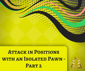 Attack in Positions with an Isolated Pawn - Part 2