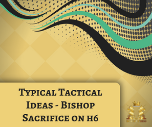 Typical Tactical Ideas - Bishop Sacrifice on h6