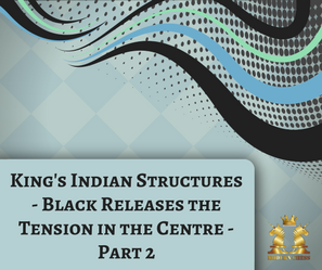 King's Indian Structures - Black Releases the Tension in the Centre - Part 2