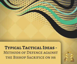 Typical Tactical Ideas - Methods of Defence Against the Bishop Sacrifice on h6