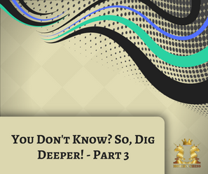 You Don't Know? So, Dig Deeper! - Part 3