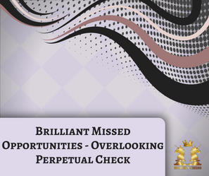 Brilliant Missed Opportunities - Overlooking Perpetual Check